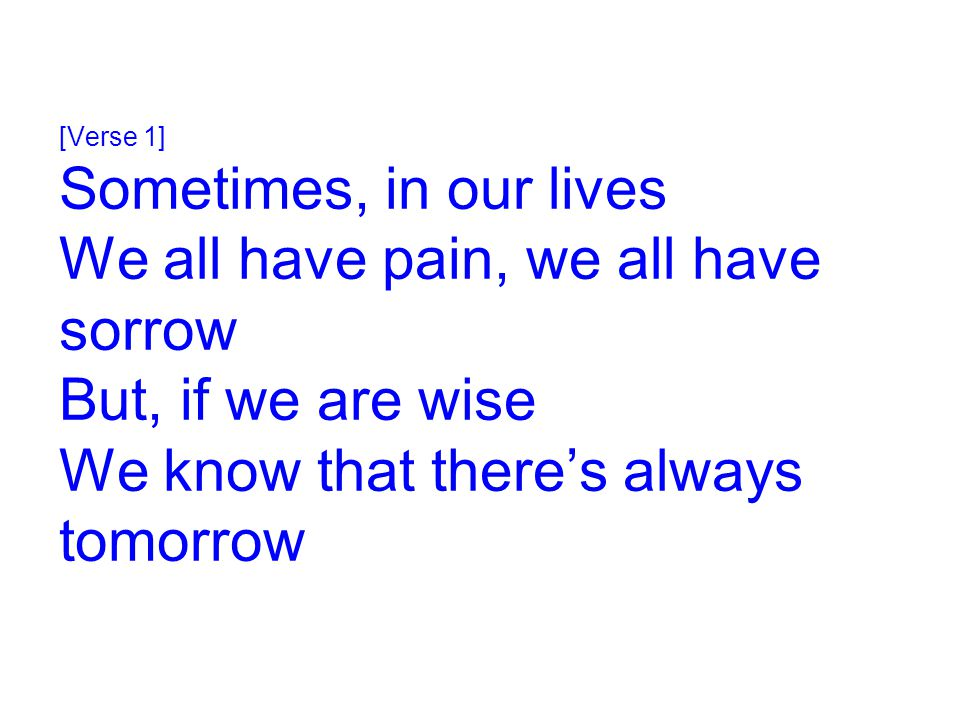 [Verse 1] Sometimes, in our lives We all have pain, we all have sorrow But, if we are wise We know that there's always tomorrow